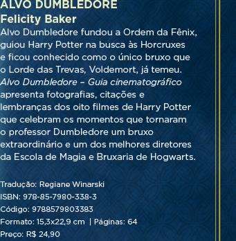 Alvo Dumbledore | Felicity Baker - Alvo Dumbledore fundou a Ordem da Fênix, guiou Harry Potter na busca às Horcruxes e ficou conhecido como o único bruxo que o Lorde das Trevas, Voldemort, já temeu. Alvo Dumbledore – Guia cinematográfico apresenta fotografias, citações e lembranças dos oito filmes de Harry Potter que celebram os momentos que tornaram o professor Dumbledore um bruxo extraordinário e um dos melhores diretores da Escola de Magia e Bruxaria de Hogwarts.